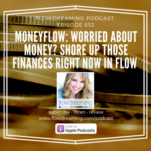 Flowdreaming Podcast 632: MoneyFlow: Worried About Money? Shore Up Those Finances Right Now in Flow